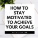 how to stay motivated to achieve your goals